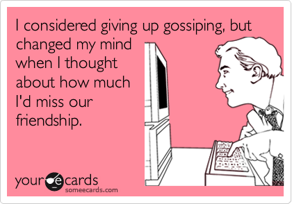 I considered giving up gossiping, but changed my mindwhen I thoughtabout how muchI'd miss ourfriendship.