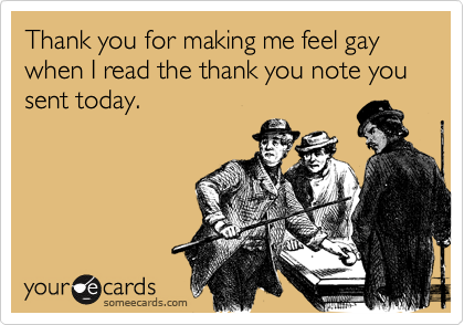 Thank you for making me feel gay when I read the thank you note you sent today.