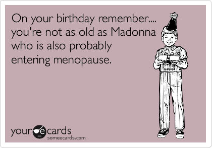 On your birthday remember....you're not as old as Madonnawho is also probablyentering menopause.