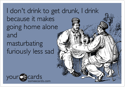 I don't drink to get drunk, I drink