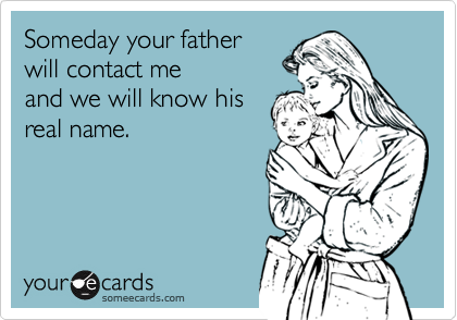 Someday your fatherwill contact meand we will know hisreal name.