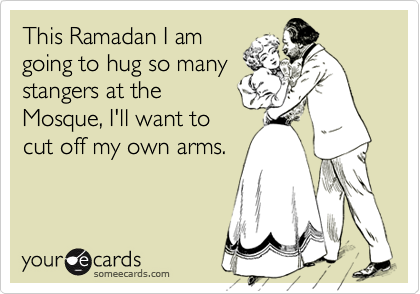 This Ramadan I amgoing to hug so manystangers at theMosque, I'll want tocut off my own arms.