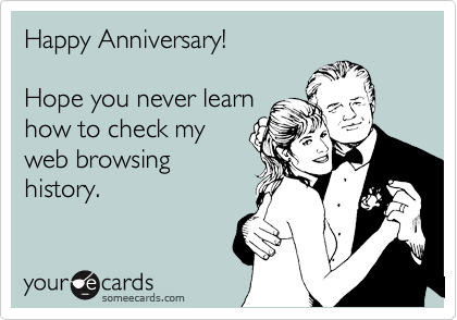 Happy Anniversary!    Hope you never learn how to check my web browsing history.