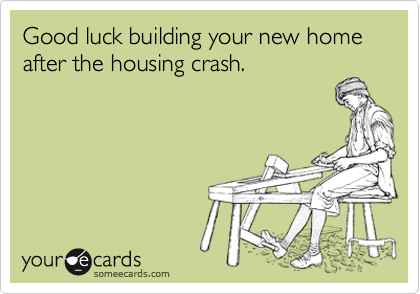 Good luck building your new home after the housing crash.