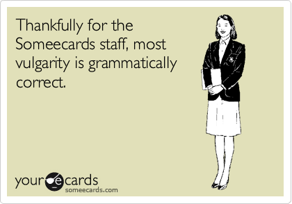 Thankfully for the Someecards staff, most vulgarity is grammatically correct.