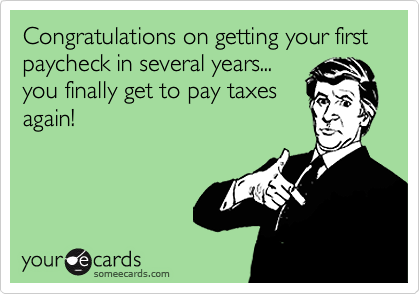 Congratulations on getting your first paycheck in several years...you finally get to pay taxesagain!