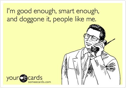 I'm good enough, smart enough, and doggone it, people like me.