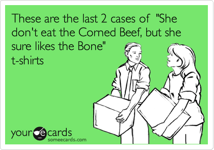"""These are the last 2 cases of  """"She don't eat the Corned Beef, but she sure likes the Bone""""t-shirts"""
