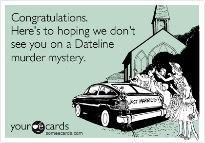 Congratulations.Here's to hoping we don'tsee you on a Datelinemurder mystery.