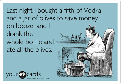 Last night I bought a fifth of Vodka and a jar of olives to save money on booze, and I drank thewhole bottle andate all the olives.