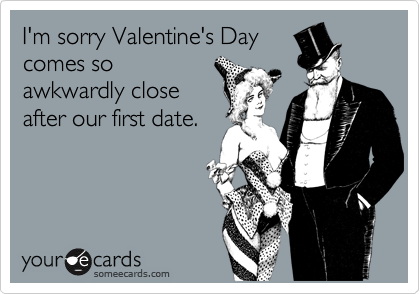 I'm sorry Valentine's Daycomes soawkwardly closeafter our first date.