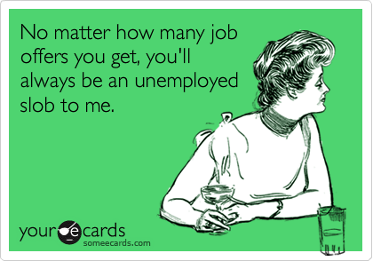 No matter how many joboffers you get, you'llalways be an unemployedslob to me.