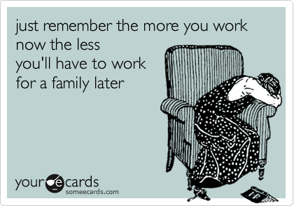 just remember the more you work now the lessyou'll have to workfor a family later