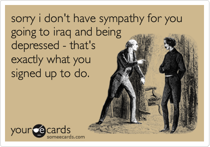 sorry i don't have sympathy for you going to iraq and beingdepressed - that'sexactly what yousigned up to do.