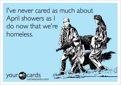 I've never cared as much about April showers as Ido now that we'rehomeless.