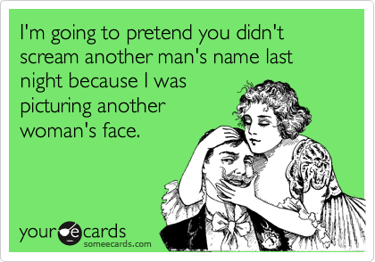 I'm going to pretend you didn't scream another man's name last night because I waspicturing anotherwoman's face.