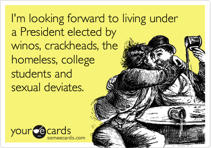 I'm looking forward to living under a President elected bywinos, crackheads, thehomeless, collegestudents andsexual deviates.