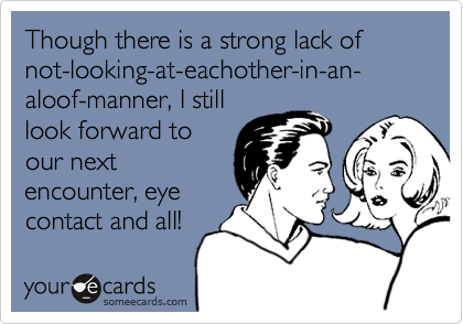 Though there is a strong lack of not-looking-at-eachother-in-an-aloof-manner, I still look forward to our next encounter, eye contact and all!