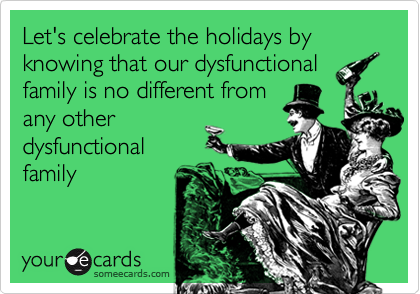 Let's Celebrate The Holidays By Knowing That Our Dysfunctional ...