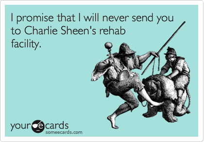 I promise that I will never send you to Charlie Sheen's rehab facility.