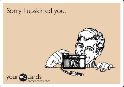 Sorry I upskirted you.
