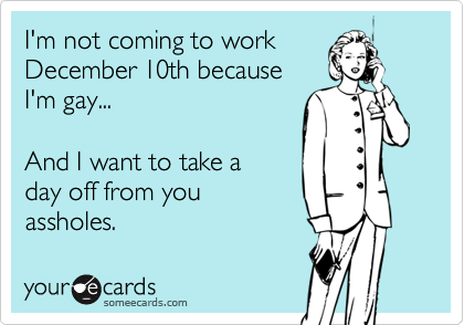 I'm not coming to workDecember 10th becauseI'm gay...And I want to take aday off from youassholes.