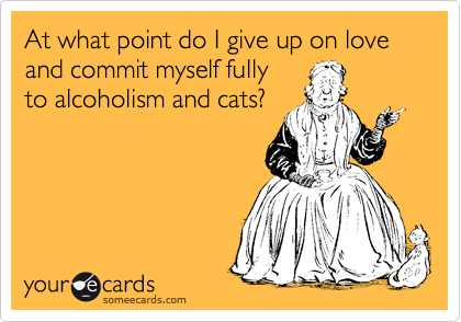 At what point do I give up on love and commit myself fully to alcoholism and cats?
