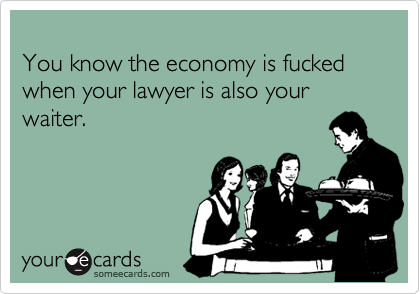 You know the economy is fucked when your lawyer is also your waiter.