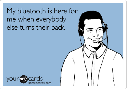 My bluetooth is here forme when everybodyelse turns their back.