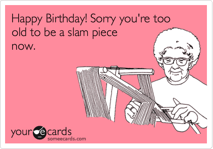 Happy Birthday! Sorry you're too old to be a slam piece