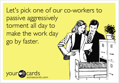 Let's pick one of our co-workers to passive aggressively