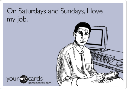 On Saturdays and Sundays, I love my job.