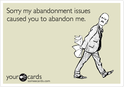 Sorry my abandonment issues caused you to abandon me.