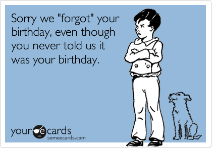 Sorry We Forgot Your Birthday Even Though You Never Told Us It