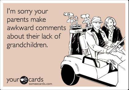 I'm sorry yourparents makeawkward commentsabout their lack ofgrandchildren.