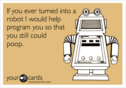 If you ever turned into arobot I would helpprogram you so thatyou still couldpoop.