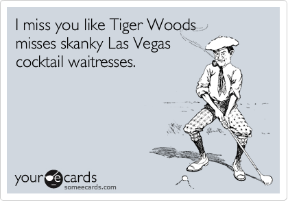 I miss you like Tiger Woods misses skanky Las Vegas  cocktail waitresses.