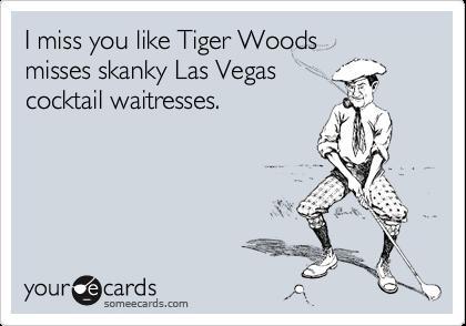 I Miss You Like Tiger Woods Misses Skanky Las Vegas Cocktail