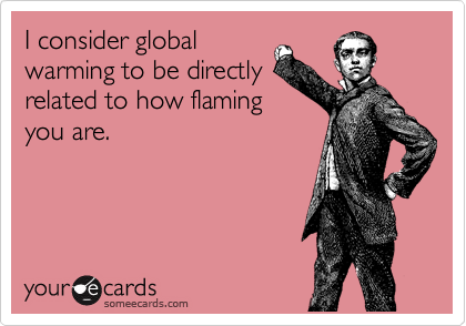 I consider global warming to be directly related to how flaming you are.
