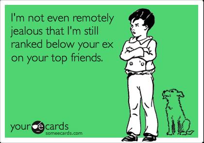 I'm not even remotelyjealous that I'm stillranked below your exon your top friends.