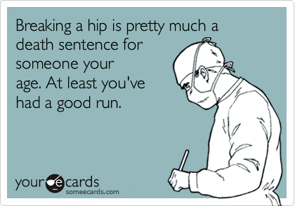 Breaking a hip is pretty much a death sentence for