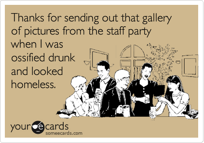 Thanks for sending out that gallery of pictures from the staff party when I wasossified drunkand lookedhomeless.