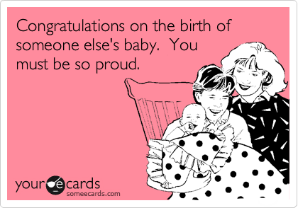 Congratulations on the birth of someone else's baby.  You must be so proud.