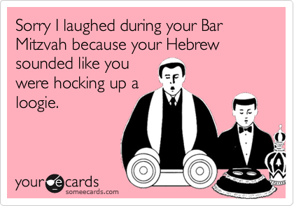 Sorry I laughed during your Bar Mitzvah because your Hebrew sounded like youwere hocking up aloogie.