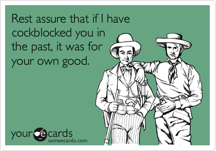 Rest assure that if I have cockblocked you in