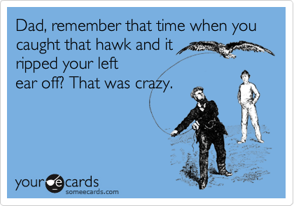 Dad, remember that time when you caught that hawk and it  ripped your left ear off? That was crazy.