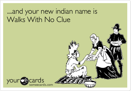 ....and your new indian name is Walks With No Clue