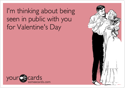 I'm thinking about being seen in public with you for Valentine's Day