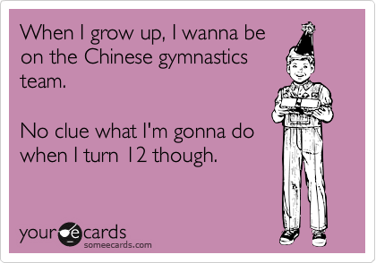 When I grow up, I wanna beon the Chinese gymnasticsteam.No clue what I'm gonna dowhen I turn 12 though.