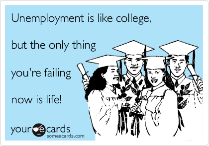 Unemployment is like college,   but the only thing   you're failing   now is life!